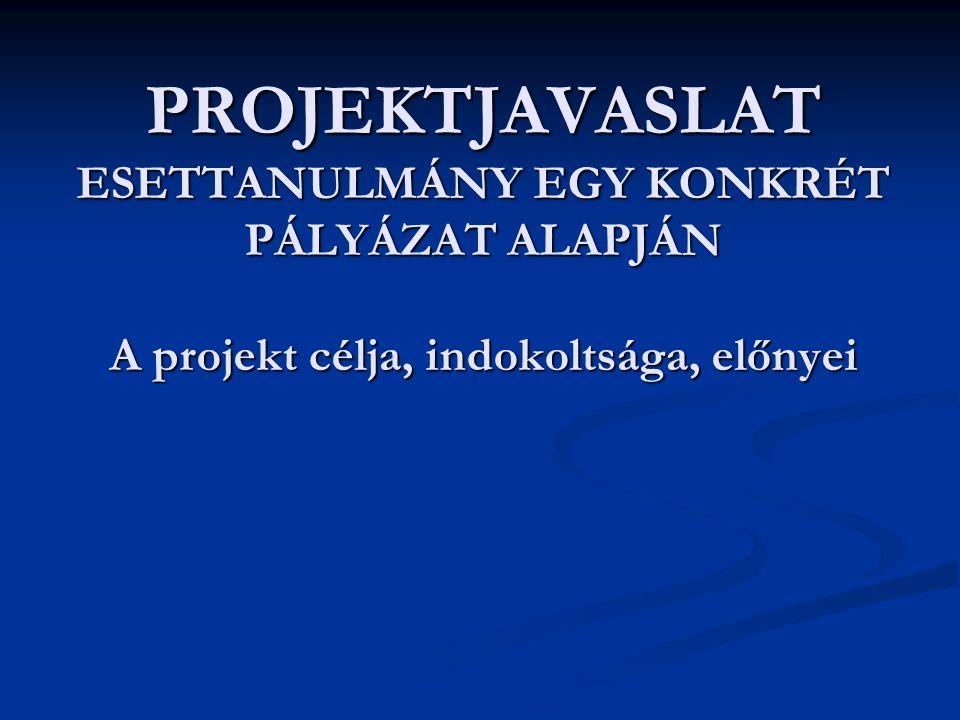 PROJEKTJAVASLAT ESETTANULMÁNY EGY KONKRÉT PÁLYÁZAT ALAPJÁN A projekt célja, indokoltsága, előnyei