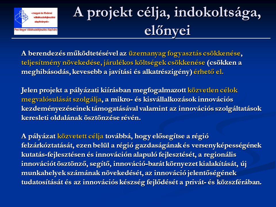 A projekt célja, indokoltsága, előnyei A berendezés működtetésével az üzemanyag fogyasztás csökkenése, teljesítmény növekedése, járulékos költségek cs