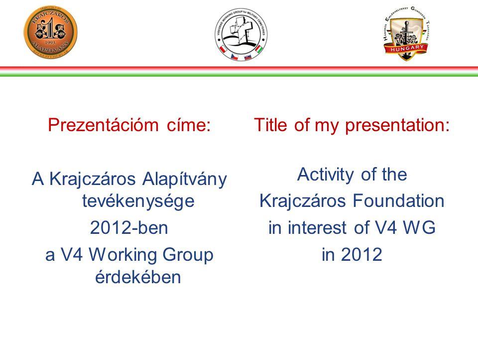 Prezentációm címe: A Krajczáros Alapítvány tevékenysége 2012-ben a V4 Working Group érdekében Title of my presentation: Activity of the Krajczáros Foundation in interest of V4 WG in 2012