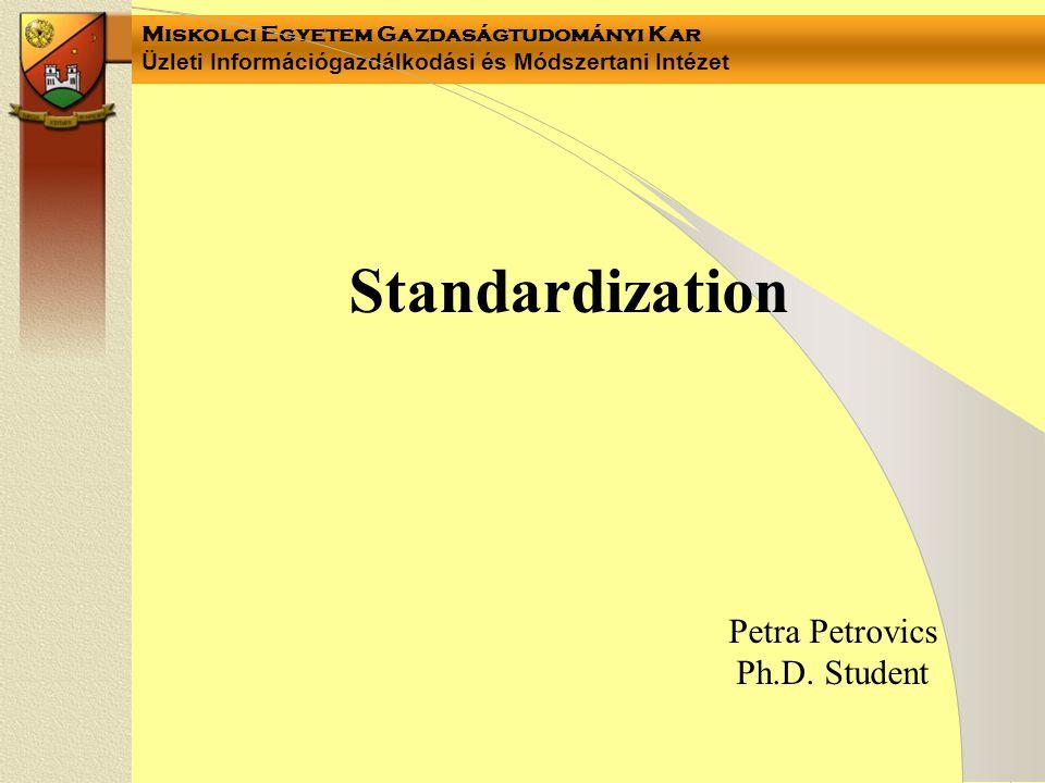 Miskolci Egyetem Gazdaságtudományi Kar Üzleti Információgazdálkodási és Módszertani Intézet Standardization Petra Petrovics Ph.D.