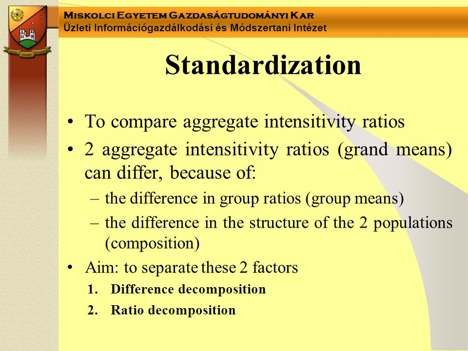 Miskolci Egyetem Gazdaságtudományi Kar Üzleti Információgazdálkodási és Módszertani Intézet Standardization •To compare aggregate intensitivity ratios