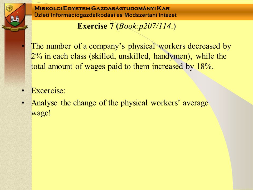 Exercise 7 (Book:p207/114.) •The number of a company's physical workers decreased by 2% in each class (skilled, unskilled, handymen), while the total amount of wages paid to them increased by 18%.
