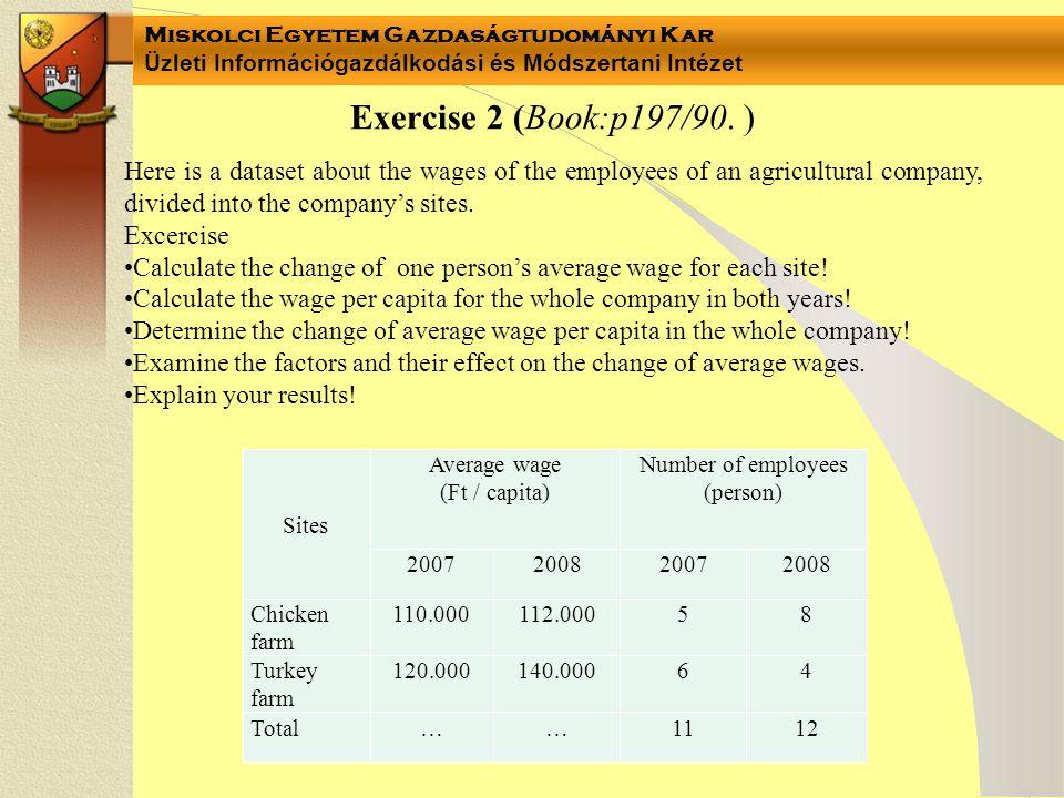 Miskolci Egyetem Gazdaságtudományi Kar Üzleti Információgazdálkodási és Módszertani Intézet Sites Average wage (Ft / capita) Number of employees (person) 2007 R 0 2008 R 1 2007 B 0 2008 B 1 Sites Average wage (Ft/capita) Change of average wage 2007 R 0 2008 R 1 Chicken farm 110.000112.000 Turkey farm 120.000140.000 Average wage: Notation of data: Change of average wage: