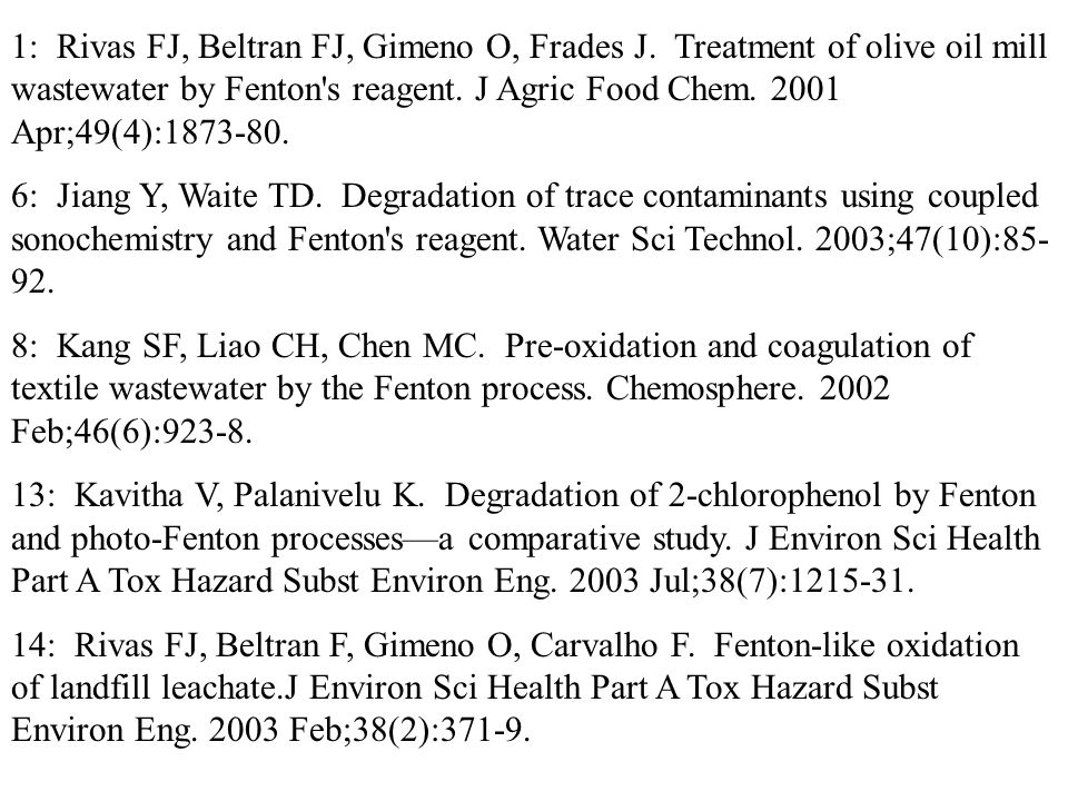 1: Rivas FJ, Beltran FJ, Gimeno O, Frades J. Treatment of olive oil mill wastewater by Fenton's reagent. J Agric Food Chem. 2001 Apr;49(4):1873-80. 6: