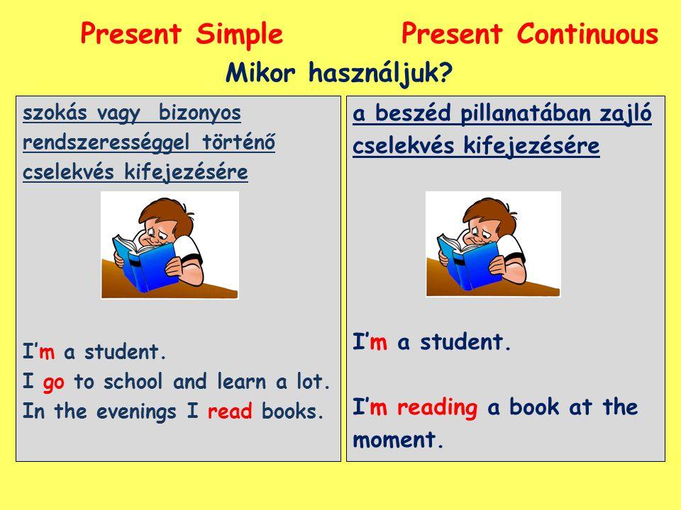 Present SimplePresent Continuous a beszéd pillanatában zajló cselekvés kifejezésére I'm a student. I'm reading a book at the moment. Mikor használjuk?