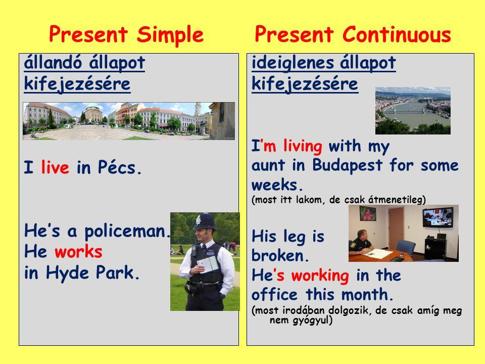 állandó állapot kifejezésére I live in Pécs. He's a policeman. He works in Hyde Park. ideiglenes állapot kifejezésére I'm living with my aunt in Budap