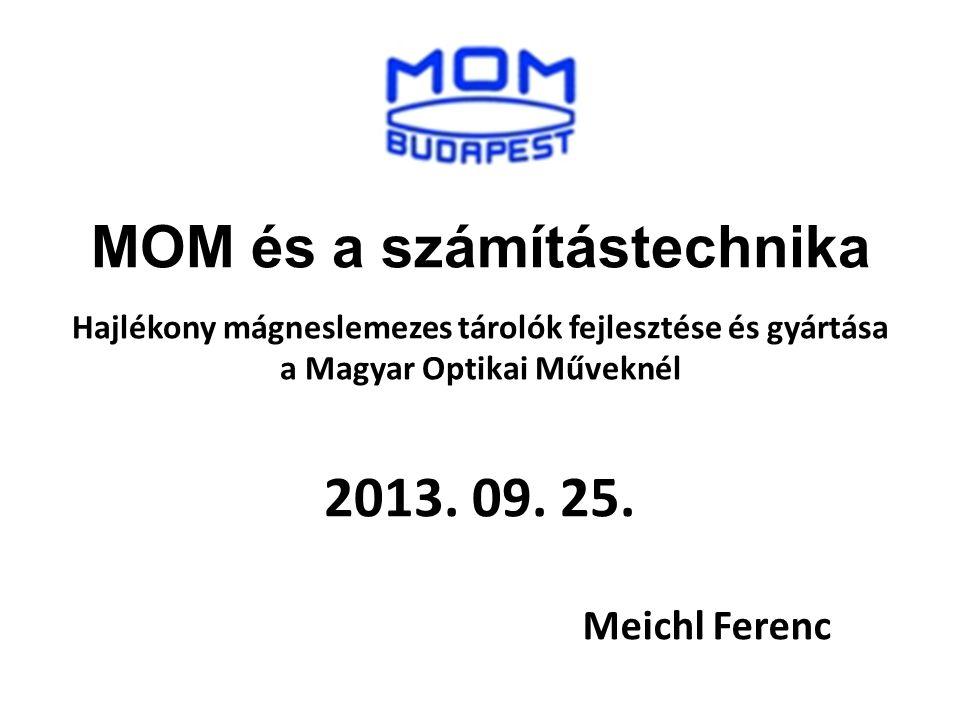 2013. 09. 25. Meichl Ferenc MOM és a számítástechnika Hajlékony mágneslemezes tárolók fejlesztése és gyártása a Magyar Optikai Műveknél