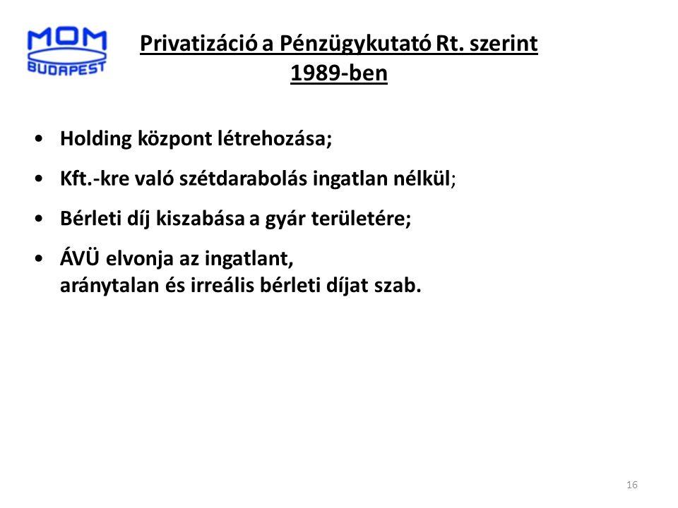 16 Privatizáció a Pénzügykutató Rt. szerint 1989-ben •Holding központ létrehozása; •Kft.-kre való szétdarabolás ingatlan nélkül; •Bérleti díj kiszabás