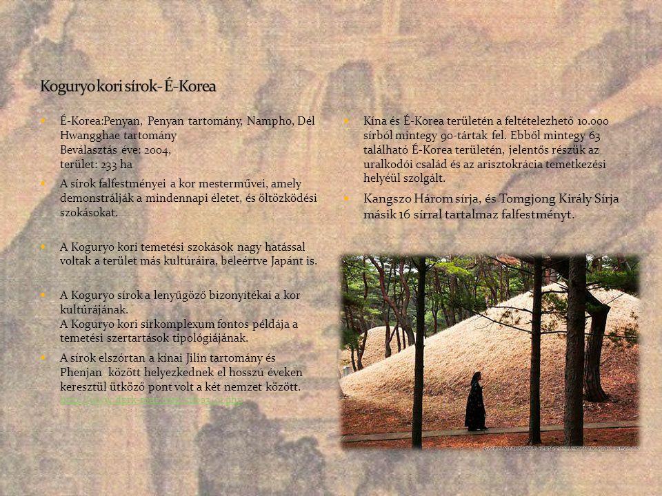  É-Korea:Penyan, Penyan tartomány, Nampho, Dél Hwangghae tartomány Beválasztás éve: 2004, terület: 233 ha  A sírok falfestményei a kor mesterművei,