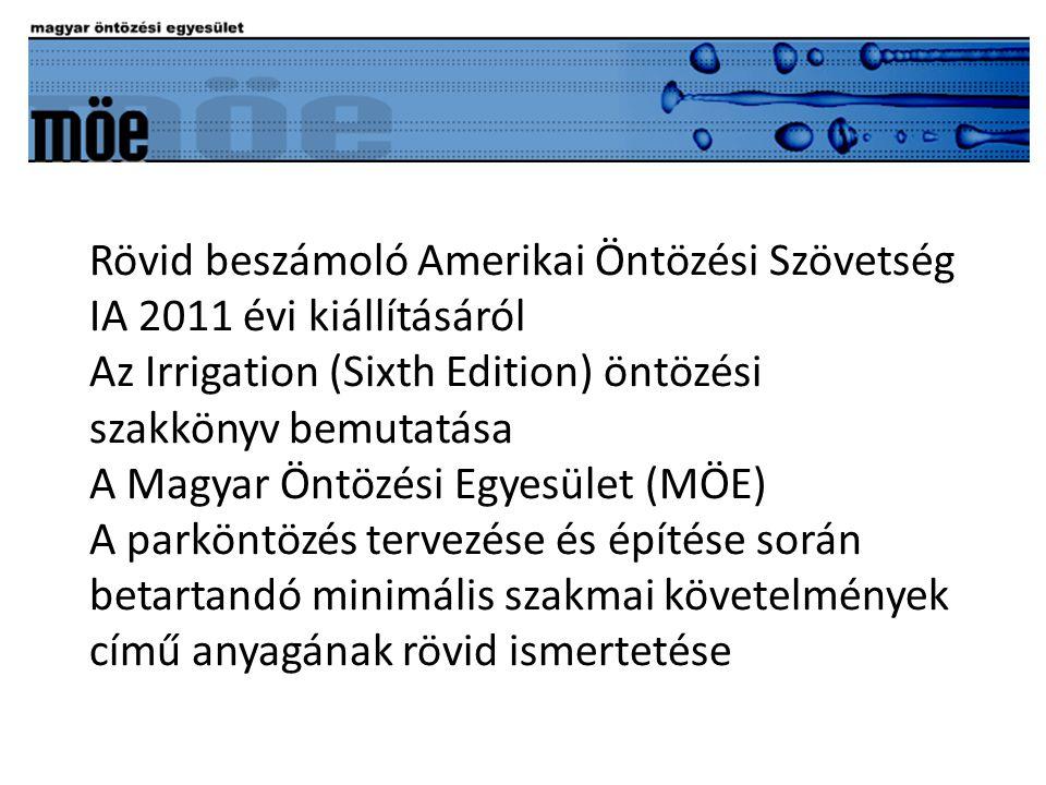 Rövid beszámoló Amerikai Öntözési Szövetség IA 2011 évi kiállításáról Az Irrigation (Sixth Edition) öntözési szakkönyv bemutatása A Magyar Öntözési Egyesület (MÖE) A parköntözés tervezése és építése során betartandó minimális szakmai követelmények című anyagának rövid ismertetése