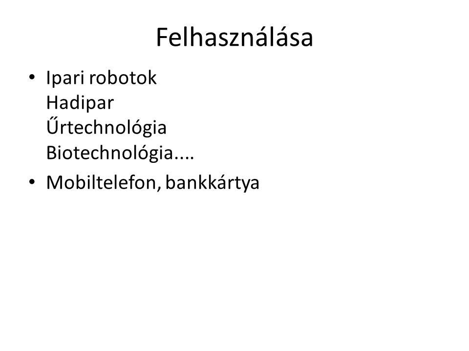Felhasználása • Ipari robotok Hadipar Űrtechnológia Biotechnológia.... • Mobiltelefon, bankkártya