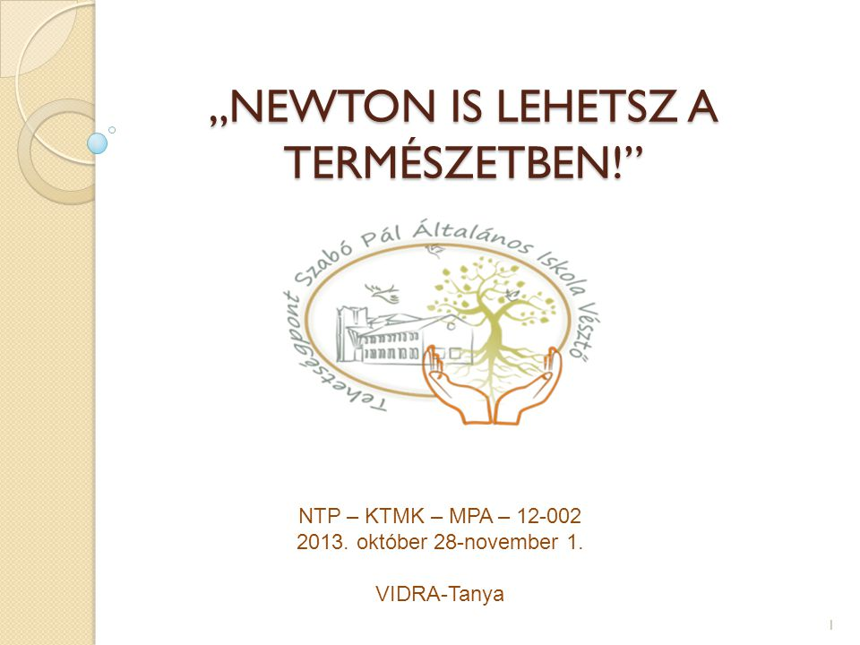 """""""NEWTON IS LEHETSZ A TERMÉSZETBEN! """"NEWTON IS LEHETSZ A TERMÉSZETBEN! NTP – KTMK – MPA – 12-002 2013."""