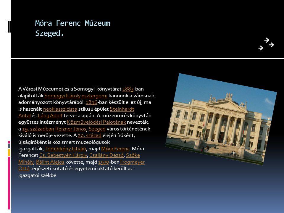 Móra Ferenc Múzeum Szeged. A Városi Múzeumot és a Somogyi-könyvtárat 1883-ban alapították Somogyi Károly esztergomi kanonok a városnak adományozott kö
