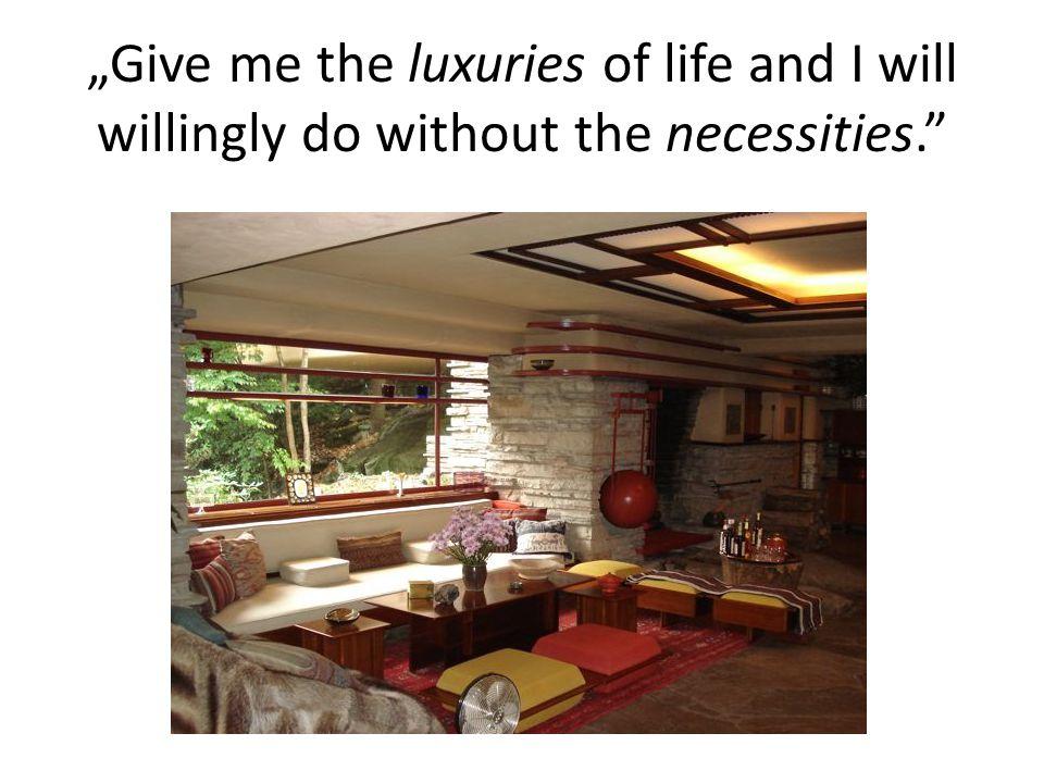 """Give me the luxuries of life and I will willingly do without the necessities."""