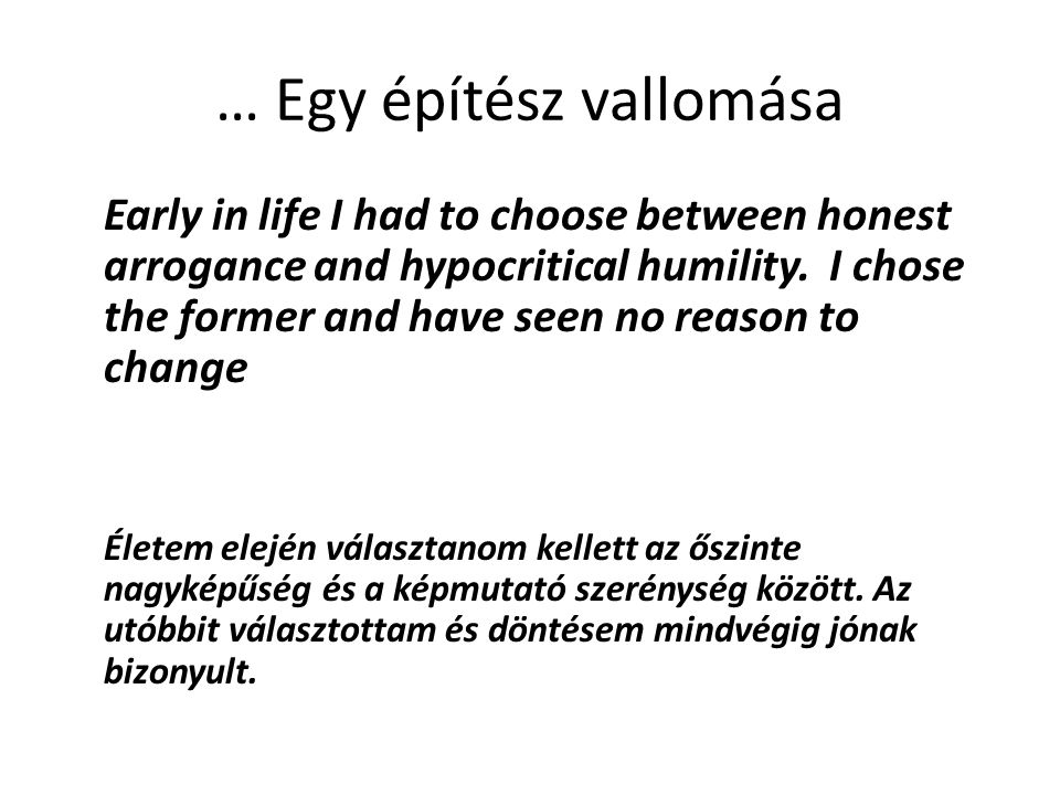 … Egy építész vallomása Early in life I had to choose between honest arrogance and hypocritical humility. I chose the former and have seen no reason t