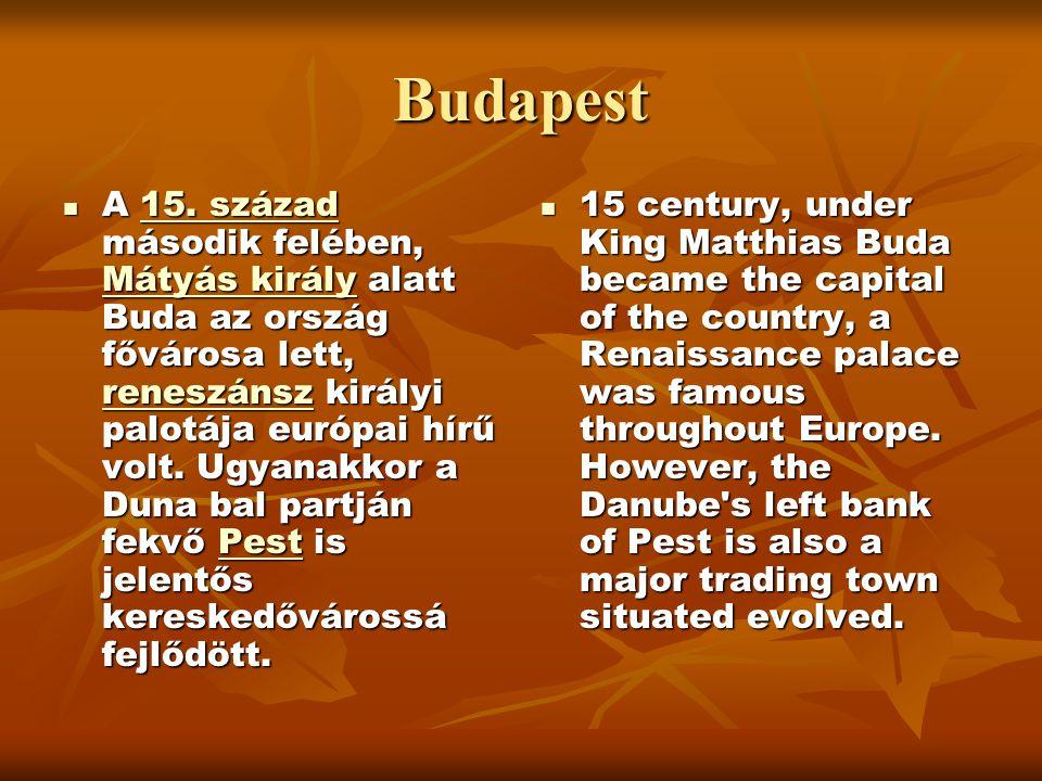 Budapest  A 15. század második felében, Mátyás király alatt Buda az ország fővárosa lett, reneszánsz királyi palotája európai hírű volt. Ugyanakkor a