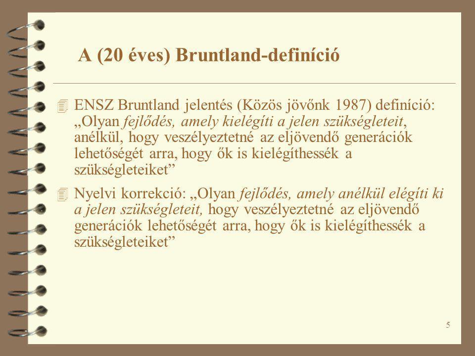 """5 A (20 éves) Bruntland-definíció 4 ENSZ Bruntland jelentés (Közös jövőnk 1987) definíció: """"Olyan fejlődés, amely kielégíti a jelen szükségleteit, anélkül, hogy veszélyeztetné az eljövendő generációk lehetőségét arra, hogy ők is kielégíthessék a szükségleteiket 4 Nyelvi korrekció: """"Olyan fejlődés, amely anélkül elégíti ki a jelen szükségleteit, hogy veszélyeztetné az eljövendő generációk lehetőségét arra, hogy ők is kielégíthessék a szükségleteiket"""