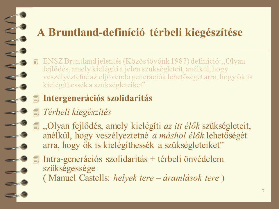 """7 A Bruntland-definíció térbeli kiegészítése 4 ENSZ Bruntland jelentés (Közös jövőnk 1987) definíció: """"Olyan fejlődés, amely kielégíti a jelen szükségleteit, anélkül, hogy veszélyeztetné az eljövendő generációk lehetőségét arra, hogy ők is kielégíthessék a szükségleteiket 4 Intergenerációs szolidaritás 4 Térbeli kiegészítés 4 """"Olyan fejlődés, amely kielégíti az itt élők szükségleteit, anélkül, hogy veszélyeztetné a máshol élők lehetőségét arra, hogy ők is kielégíthessék a szükségleteiket 4 Intra-generációs szolidaritás + térbeli önvédelem szükségessége ( Manuel Castells: helyek tere – áramlások tere )"""