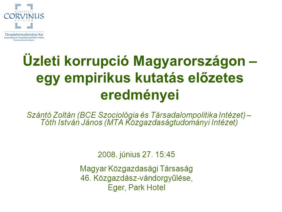 Üzleti korrupció Magyarországon – egy empirikus kutatás előzetes eredményei Szántó Zoltán (BCE Szociológia és Társadalompolitika Intézet) – Tóth Istvá