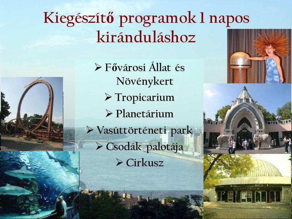 Kiegészít ő programok 1 napos kiránduláshoz  F ő városi Állat és Növénykert  Tropicarium  Planetárium  Vasúttörténeti park  Csodák palotája  Cir