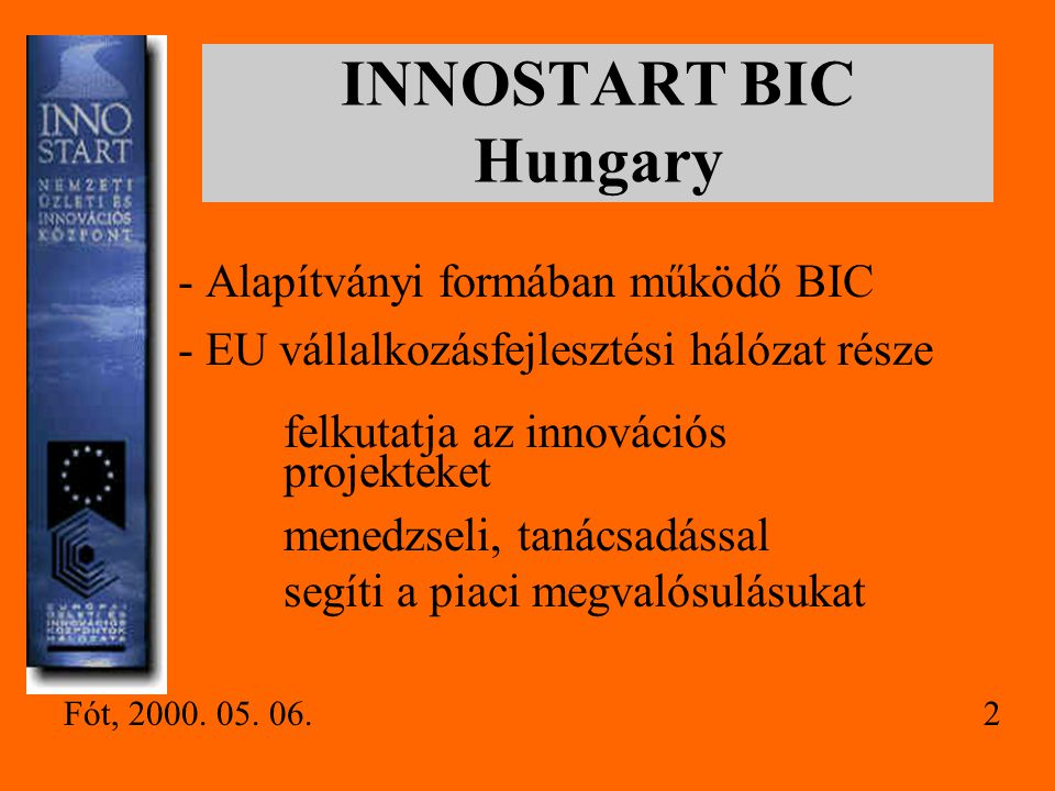 INNOSTART BIC Hungary - Alapítványi formában működő BIC - EU vállalkozásfejlesztési hálózat része felkutatja az innovációs projekteket menedzseli, tanácsadással segíti a piaci megvalósulásukat 2Fót, 2000.