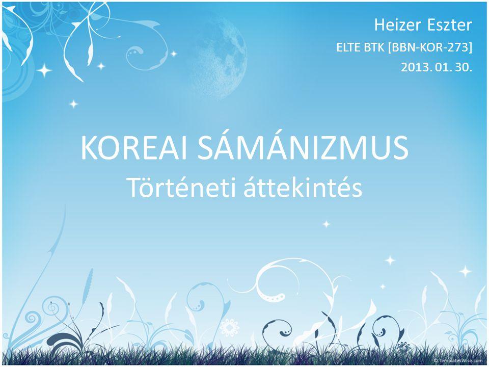 KOREAI SÁMÁNIZMUS Történeti áttekintés Heizer Eszter ELTE BTK [BBN-KOR-273] 2013. 01. 30.