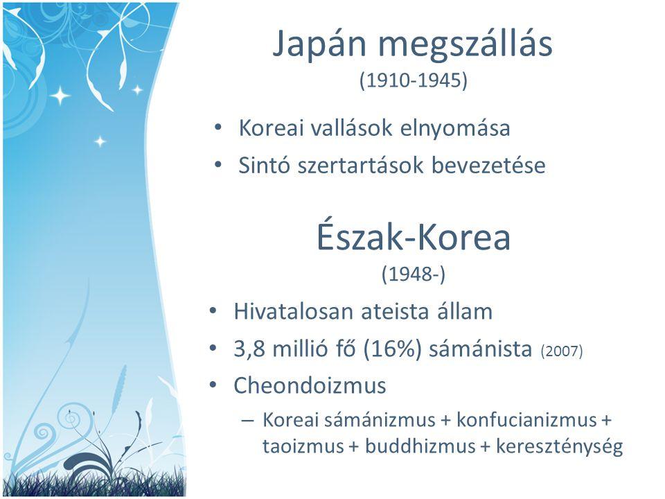 Észak-Korea (1948-) • Hivatalosan ateista állam • 3,8 millió fő (16%) sámánista (2007) • Cheondoizmus – Koreai sámánizmus + konfucianizmus + taoizmus