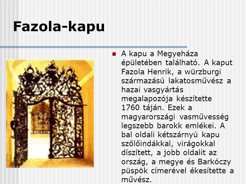 Fazola-kapu  A kapu a Megyeháza épületében található. A kaput Fazola Henrik, a würzburgi származású lakatosművész a hazai vasgyártás megalapozója kés