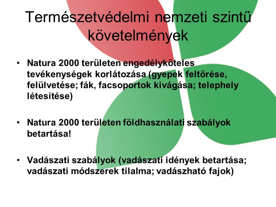 Természetvédelmi nemzeti szintű követelmények •Natura 2000 területen engedélyköteles tevékenységek korlátozása (gyepek feltörése, felülvetése; fák, facsoportok kivágása; telephely létesítése) •Natura 2000 területen földhasználati szabályok betartása.