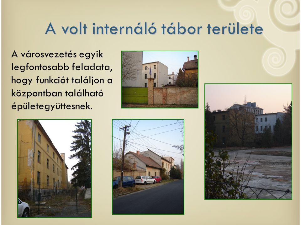 A volt internáló tábor területe A városvezetés egyik legfontosabb feladata, hogy funkciót találjon a központban található épületegyüttesnek.