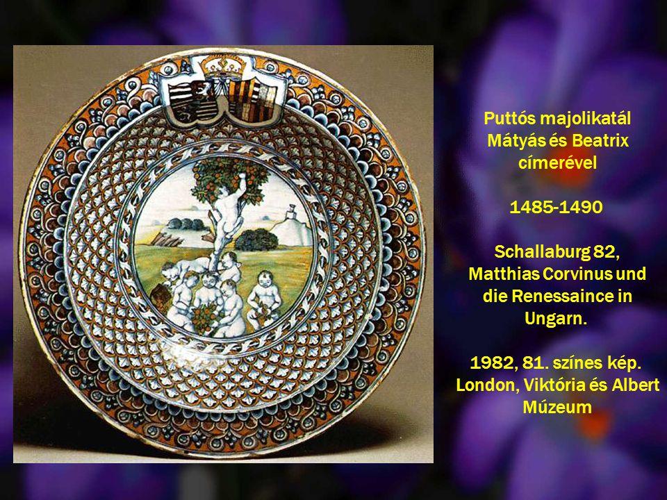 Puttós majolikatál Mátyás és Beatrix címerével 1485-1490 Schallaburg 82, Matthias Corvinus und die Renessaince in Ungarn. 1982, 81. színes kép. London
