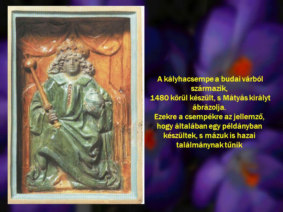 A kályhacsempe a budai várból származik, 1480 körül készült, s Mátyás királyt ábrázolja. Ezekre a csempékre az jellemző, hogy általában egy példányban