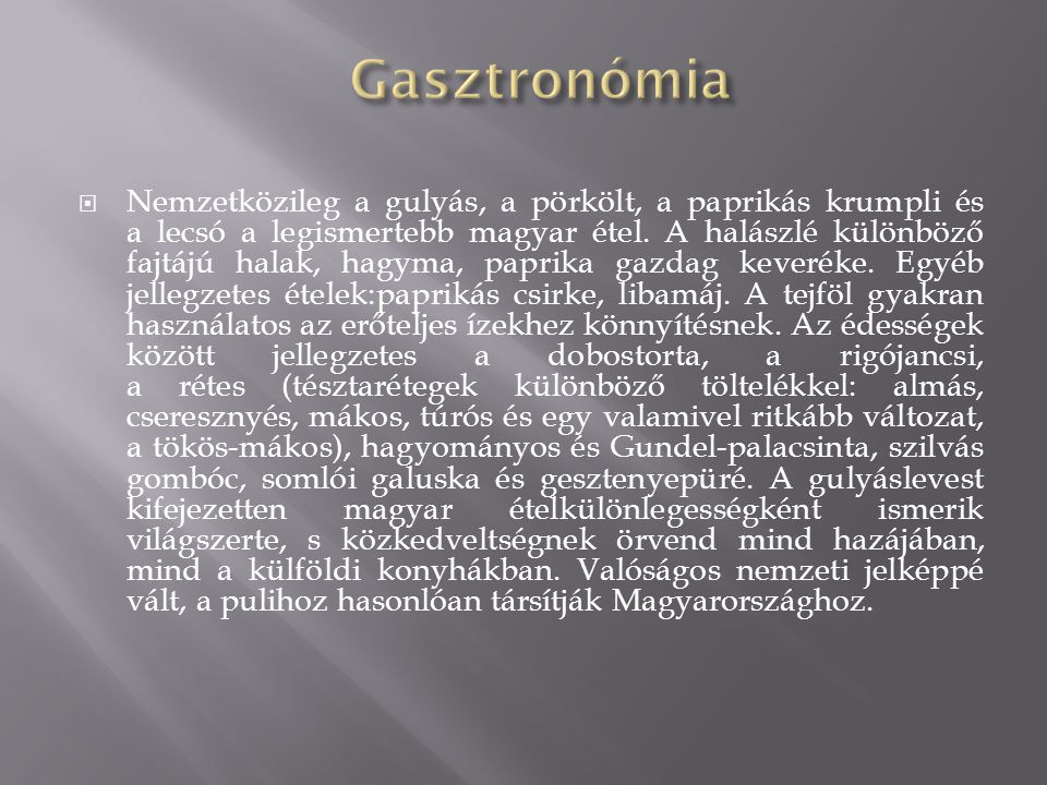  Nemzetközileg a gulyás, a pörkölt, a paprikás krumpli és a lecsó a legismertebb magyar étel. A halászlé különböző fajtájú halak, hagyma, paprika gaz