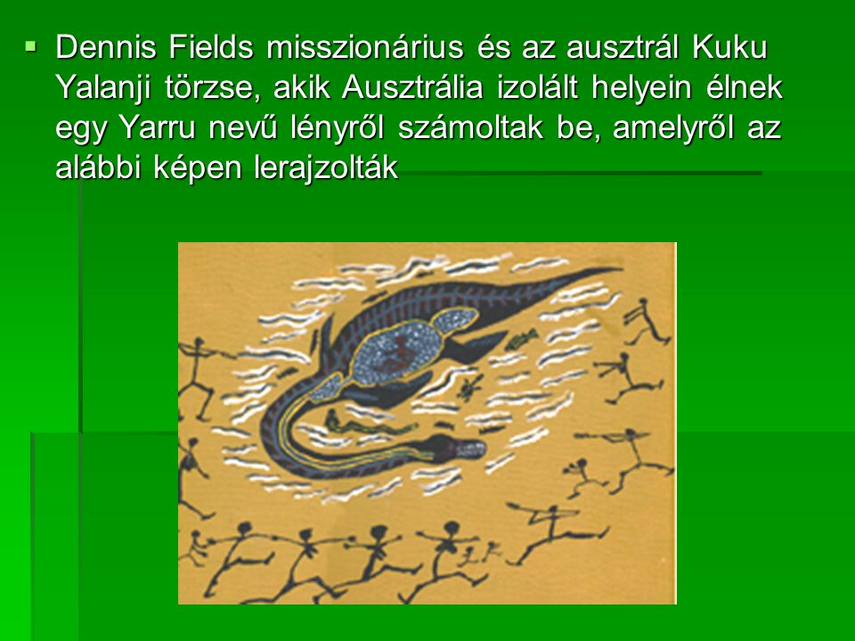  Dennis Fields misszionárius és az ausztrál Kuku Yalanji törzse, akik Ausztrália izolált helyein élnek egy Yarru nevű lényről számoltak be, amelyről az alábbi képen lerajzolták