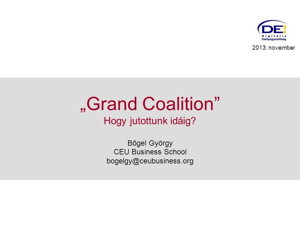 """Grand Coalition"" Hogy jutottunk idáig? Bőgel György CEU Business School bogelgy@ceubusiness.org 2013. november"