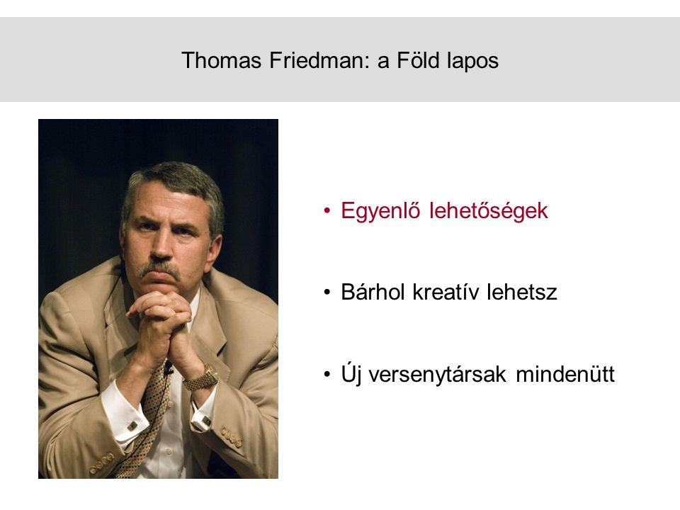 Thomas Friedman: a Föld lapos •Egyenlő lehetőségek •Bárhol kreatív lehetsz •Új versenytársak mindenütt