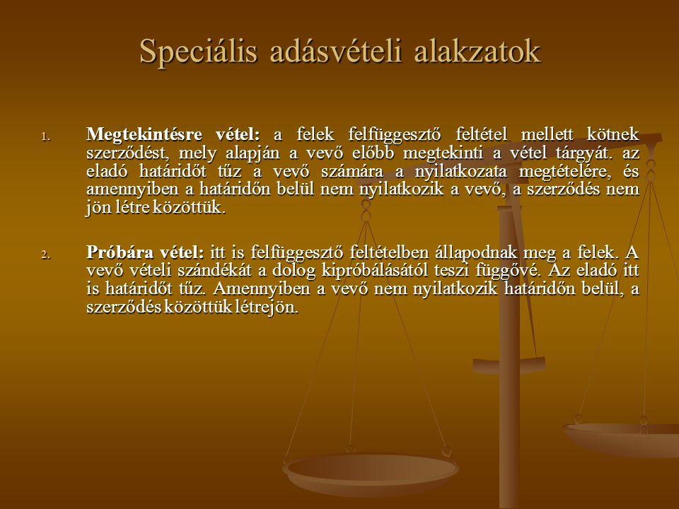 Speciális adásvételi alakzatok 1. Megtekintésre vétel: a felek felfüggesztő feltétel mellett kötnek szerződést, mely alapján a vevő előbb megtekinti a