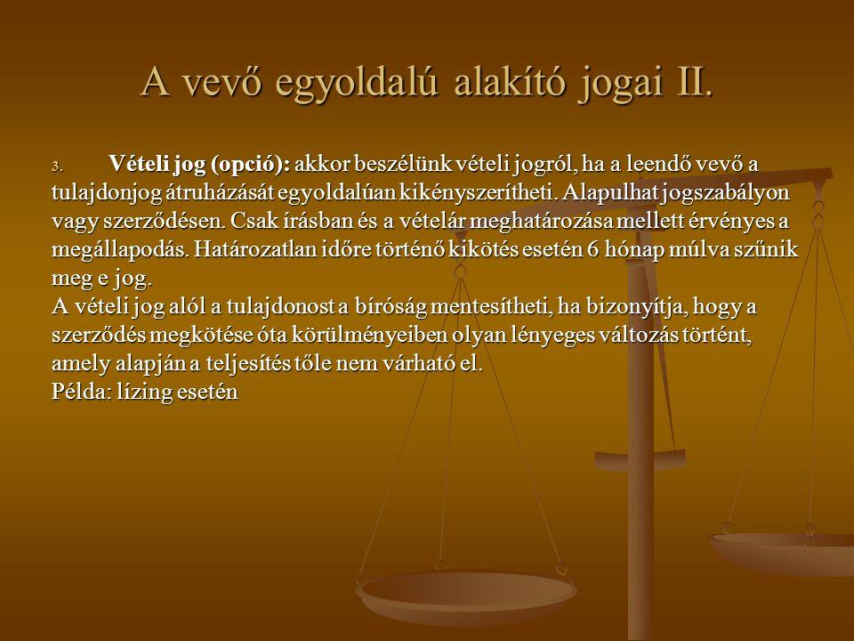 A vevő egyoldalú alakító jogai II. 3. Vételi jog (opció): akkor beszélünk vételi jogról, ha a leendő vevő a tulajdonjog átruházását egyoldalúan kikény