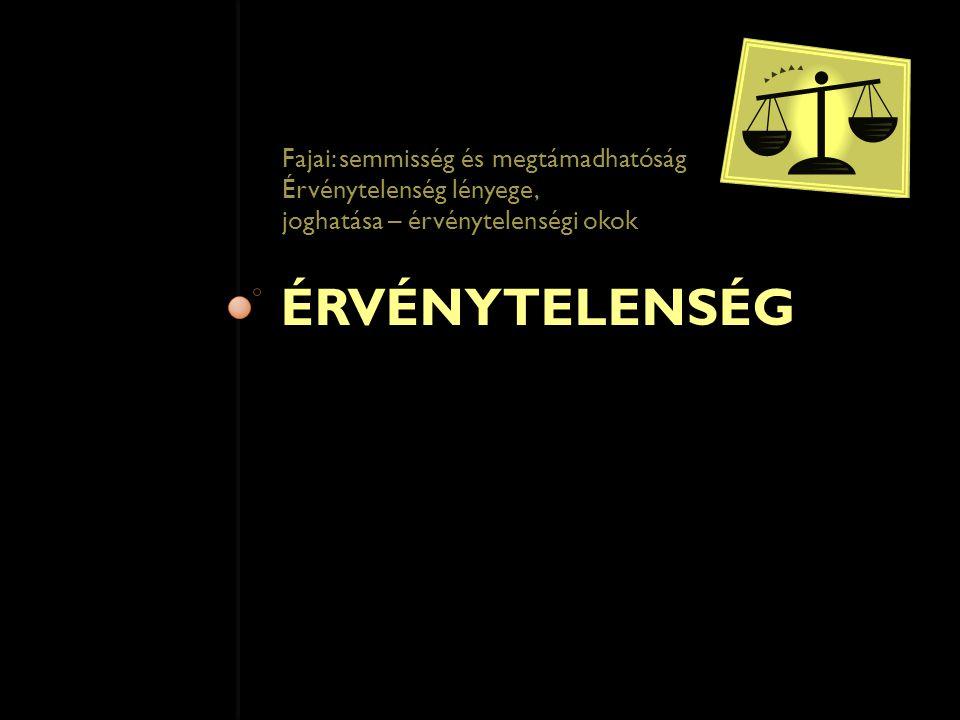 ÉRVÉNYTELENSÉG Fajai: semmisség és megtámadhatóság Érvénytelenség lényege, joghatása – érvénytelenségi okok