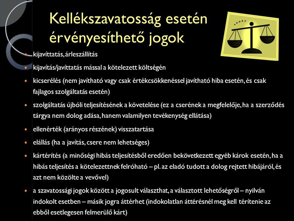 Kellékszavatosság esetén érvényesíthető jogok  kijavíttatás, árleszállítás  kijavítás/javíttatás mással a kötelezett költségén  kicserélés (nem javítható vagy csak értékcsökkenéssel javítható hiba esetén, és csak fajlagos szolgáltatás esetén)  szolgáltatás újbóli teljesítésének a követelése (ez a cserének a megfelelője, ha a szerződés tárgya nem dolog adása, hanem valamilyen tevékenység ellátása)  ellenérték (arányos részének) visszatartása  elállás (ha a javítás, csere nem lehetséges)  kártérítés (a minőségi hibás teljesítésből eredően bekövetkezett egyéb károk esetén, ha a hibás teljesítés a kötelezettnek felróható – pl.