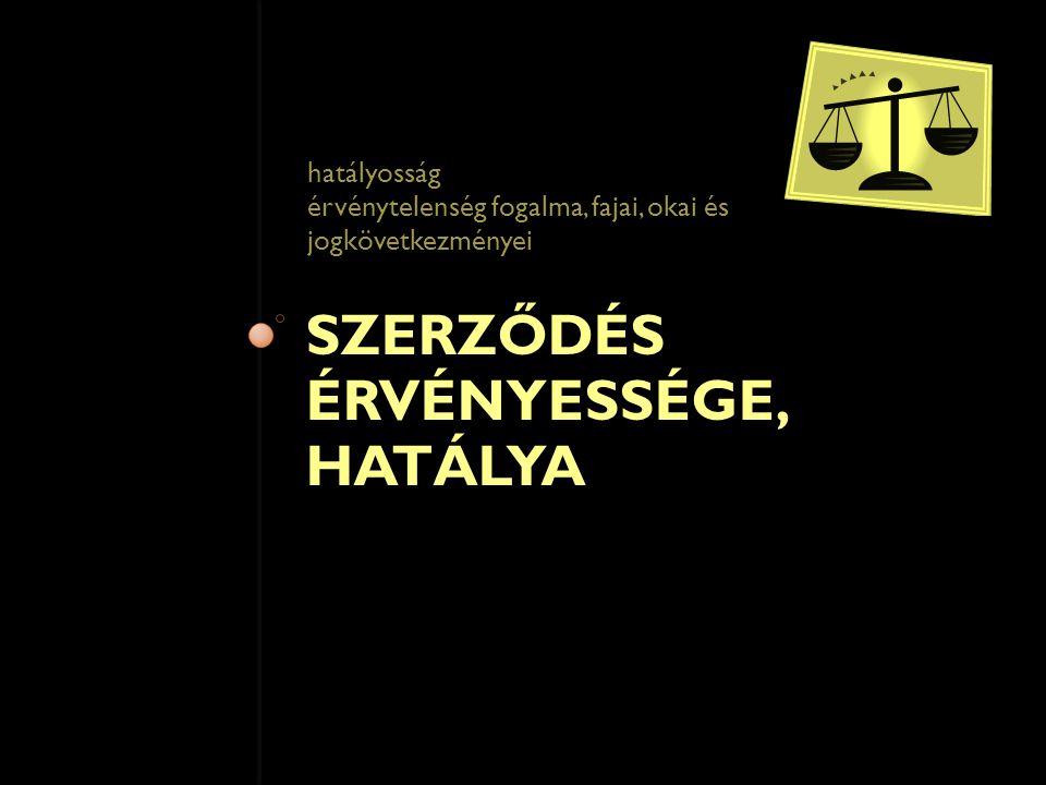 SZERZŐDÉS ÉRVÉNYESSÉGE, HATÁLYA hatályosság érvénytelenség fogalma, fajai, okai és jogkövetkezményei