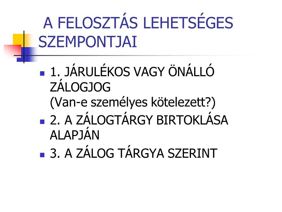 A FELOSZTÁS LEHETSÉGES SZEMPONTJAI  1. JÁRULÉKOS VAGY ÖNÁLLÓ ZÁLOGJOG (Van-e személyes kötelezett?)  2. A ZÁLOGTÁRGY BIRTOKLÁSA ALAPJÁN  3. A ZÁLOG