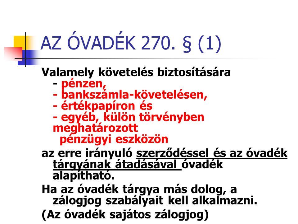 AZ ÓVADÉK 270. § (1) Valamely követelés biztosítására - pénzen, - bankszámla-követelésen, - értékpapíron és - egyéb, külön törvényben meghatározott pé