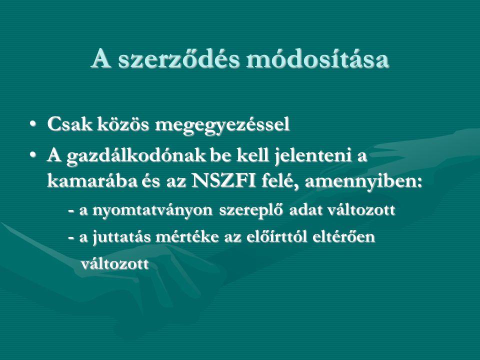 A szerződés módosítása •Csak közös megegyezéssel •A gazdálkodónak be kell jelenteni a kamarába és az NSZFI felé, amennyiben: - a nyomtatványon szerepl