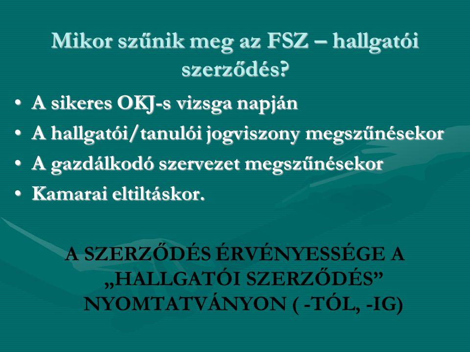 Mikor szűnik meg az FSZ – hallgatói szerződés? •A sikeres OKJ-s vizsga napján •A hallgatói/tanulói jogviszony megszűnésekor •A gazdálkodó szervezet me