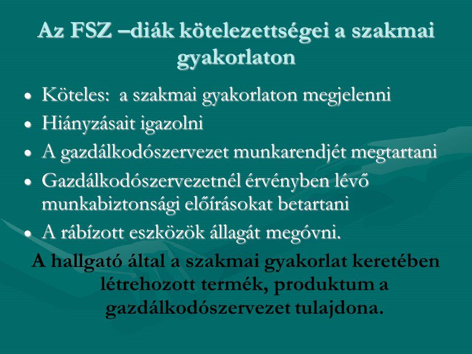 Az FSZ –diák kötelezettségei a szakmai gyakorlaton  Köteles: a szakmai gyakorlaton megjelenni  Hiányzásait igazolni  A gazdálkodószervezet munkarendjét megtartani  Gazdálkodószervezetnél érvényben lévő munkabiztonsági előírásokat betartani  A rábízott eszközök állagát megóvni.