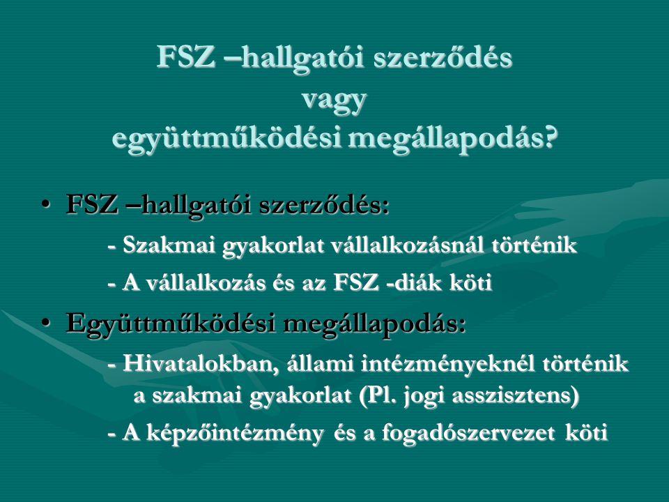 FSZ –hallgatói szerződés vagy együttműködési megállapodás? •FSZ –hallgatói szerződés: - Szakmai gyakorlat vállalkozásnál történik - A vállalkozás és a