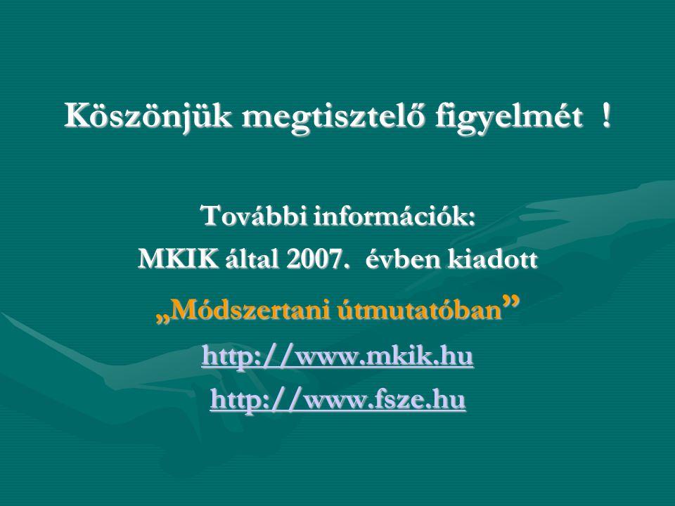 """Köszönjük megtisztelő figyelmét ! További információk: MKIK által 2007. évben kiadott """"Módszertani útmutatóban """" http://www.mkik.hu http://www.fsze.hu"""