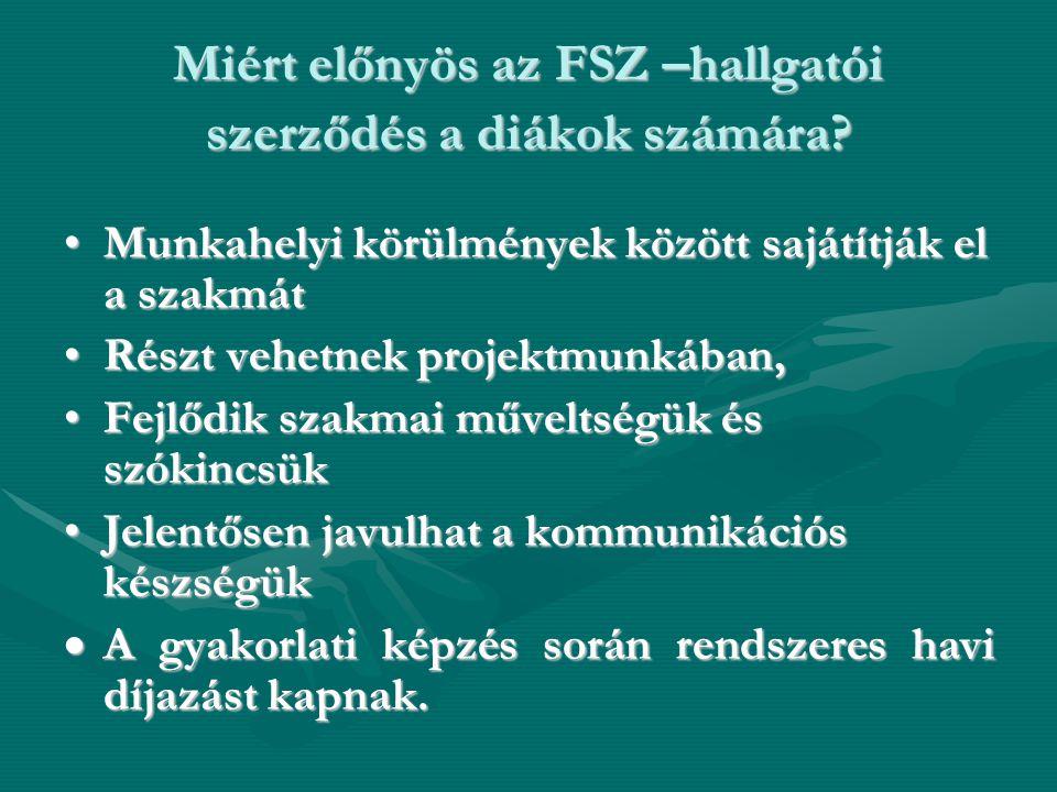 Miért előnyös az FSZ –hallgatói szerződés a diákok számára? •Munkahelyi körülmények között sajátítják el a szakmát •Részt vehetnek projektmunkában, •F