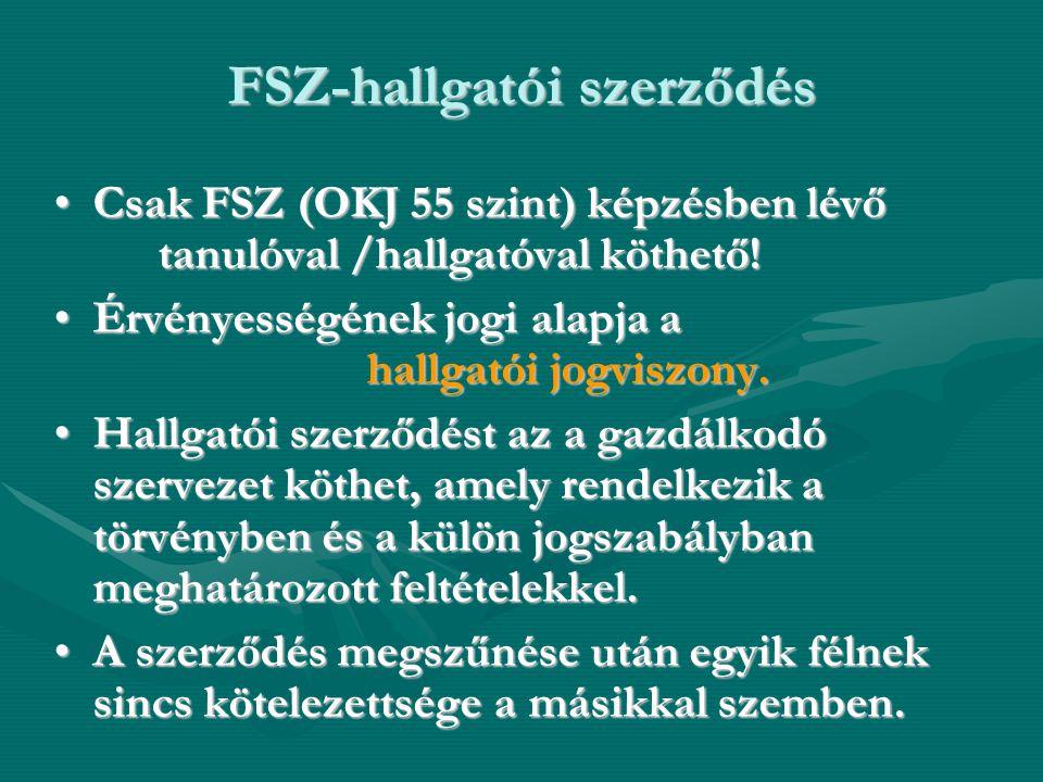 FSZ-hallgatói szerződés •Csak FSZ (OKJ 55 szint) képzésben lévő tanulóval /hallgatóval köthető! •Érvényességének jogi alapja a hallgatói jogviszony. •